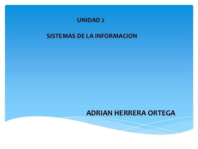 ADRIAN HERRERA ORTEGA UNIDAD 2 SISTEMAS DE LA INFORMACION