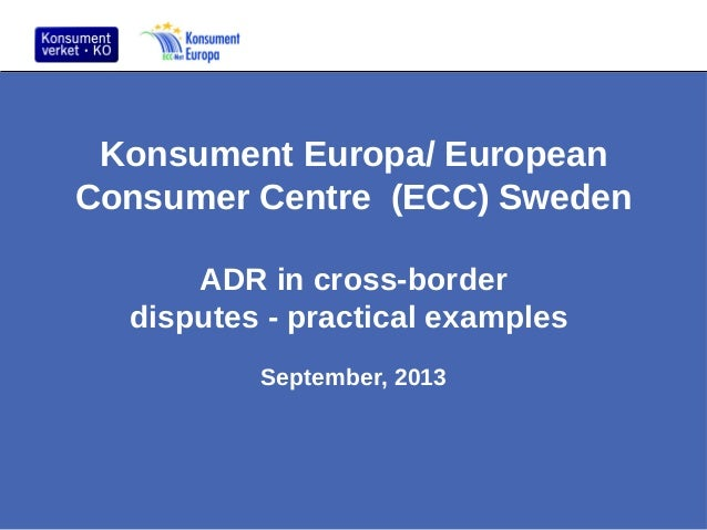 Konsument Europa/ European Consumer Centre (ECC) Sweden ADR in cross-border disputes - practical examples September, 2013