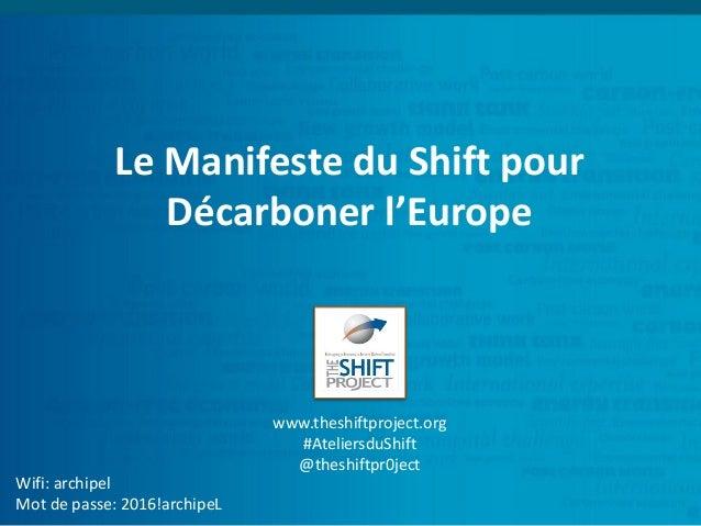 Le Manifeste du Shift pour Décarboner l'Europe Wifi: archipel Mot de passe: 2016!archipeL www.theshiftproject.org #Atelier...
