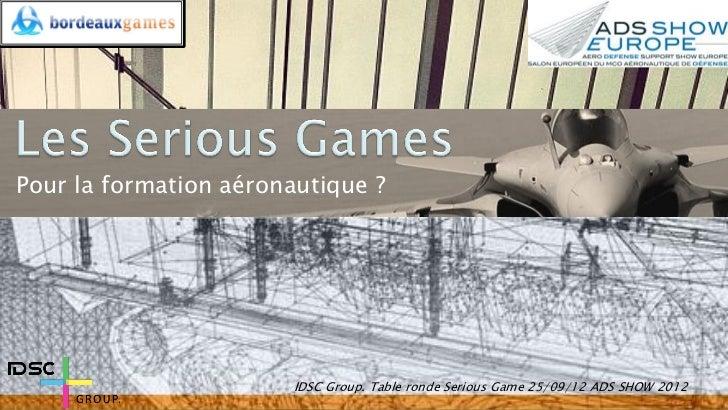 Pour la formation aéronautique ?                        IDSC Group. Table ronde Serious Game 25/09/12 ADS SHOW 2012
