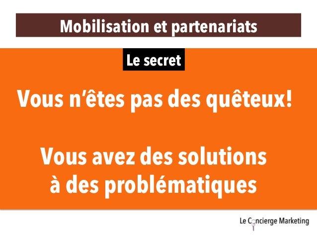 Le secret Vous n'êtes pas des quêteux! Vous avez des solutions à des problématiques Mobilisation et partenariats