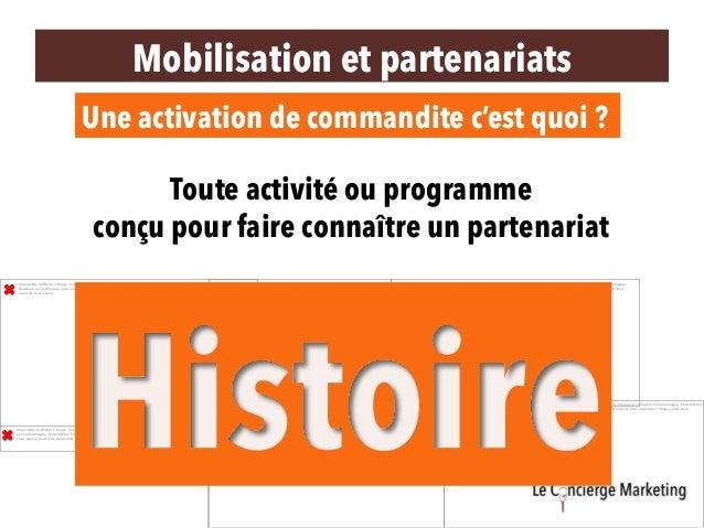 Mobilisation et partenariats Une activation de commandite c'est quoi ? Toute activité ou programme conçu pour faire connaî...