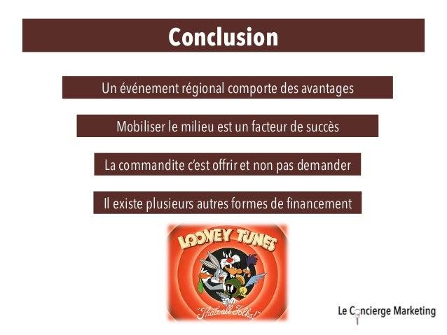 Conclusion Un événement régional comporte des avantages Mobiliser le milieu est un facteur de succès La commandite c'est o...