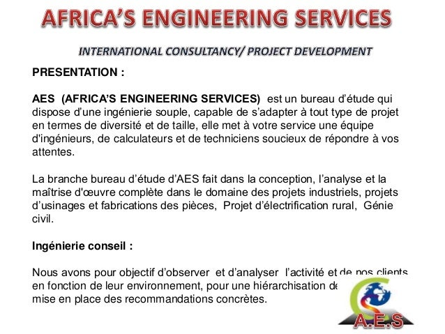 PRESENTATION : AES (AFRICA'S ENGINEERING SERVICES) est un bureau d'étude qui dispose d'une ingénierie souple, capable de s...