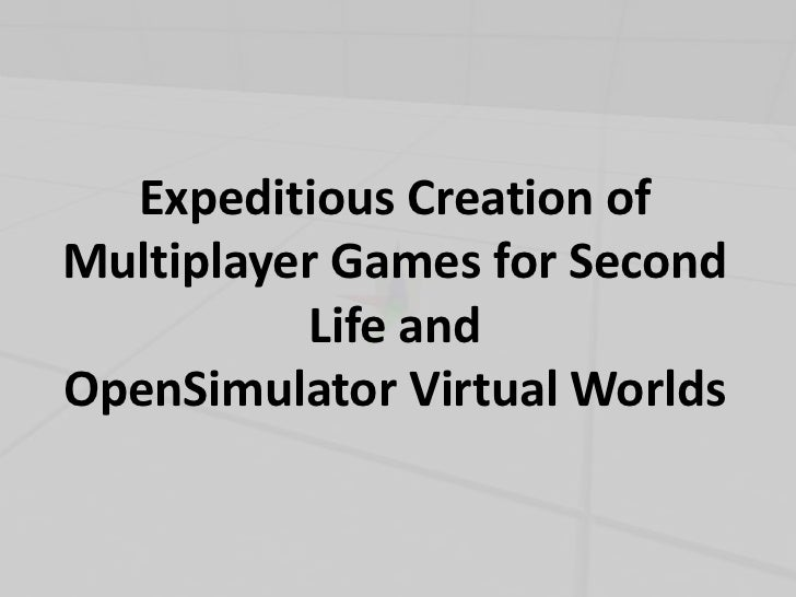 Expeditious Creation ofMultiplayer Games for Second          Life andOpenSimulator Virtual Worlds