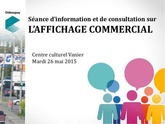 Séance d'information et de consultation sur L'AFFICHAGE COMMERCIAL Centre culturel Vanier Mardi 26 mai 2015