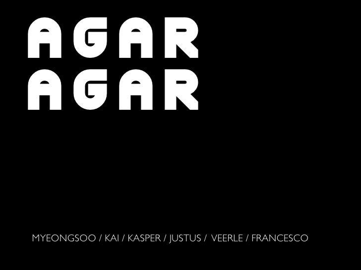 AGAR AGAR  MYEONGSOO / KAI / KASPER / JUSTUS / VEERLE / FRANCESCO