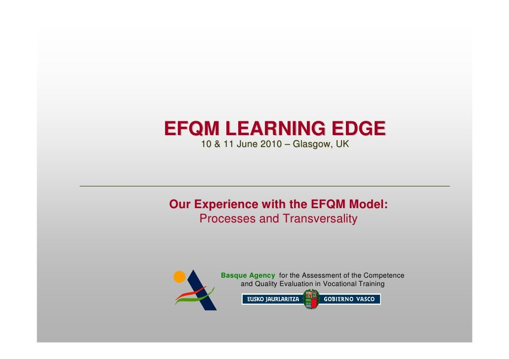 EFQM LEARNING EDGE      10 & 11 June 2010 – Glasgow, UK     Our Experience with the EFQM Model:      Processes and Transve...