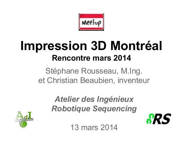 Impression 3D Montréal Rencontre mars 2014 Stéphane Rousseau, M.Ing. et Christian Beaubien, inventeur Atelier des Ingénieu...