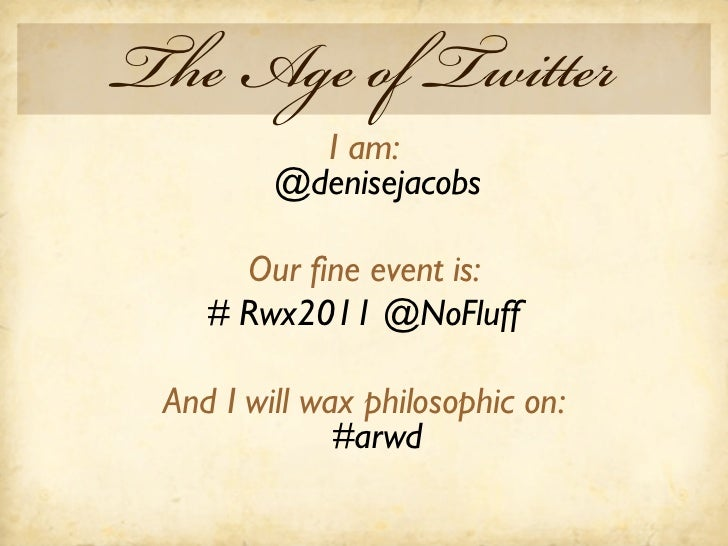 The Age of Twitter           I am:         @denisejacobs      Our fine event is:    # Rwx2011 @NoFluff And I will wax phil...