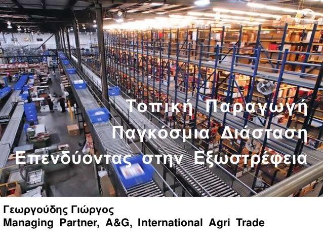 Τοπική Παπαγωγή Παγκόζμια Διάζηαζη Επενδύονηαρ ζηην Εξωζηπέθεια Γεωπγούδηρ Γιώπγορ Managing Partner, A&G, International Ag...