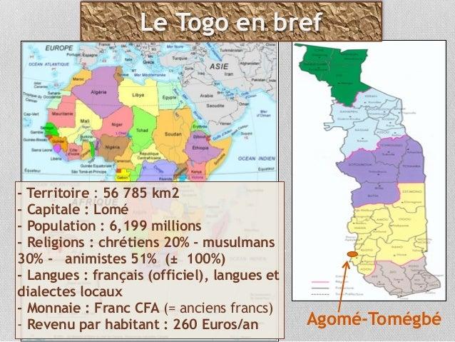 - Territoire : 56 785 km2  - Capitale : Lomé  - Population :6,199 millions  - Religions : chrétiens20% - musulmans 30...