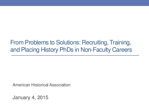From Problems to Solutions: Recruiting, Training, and Placing History PhDs in Non-Faculty Careers American Historical Asso...