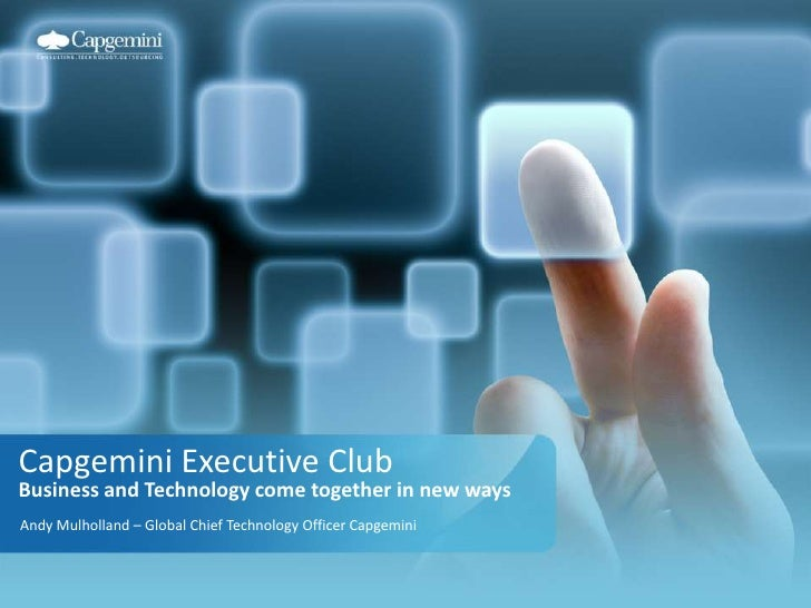 Capgemini Executive ClubBusiness and Technology come together in new ways<br />Andy Mulholland – Global Chief Technology O...