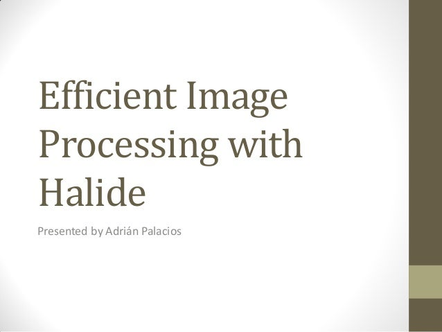Efficient ImageProcessing withHalidePresented by Adrián Palacios
