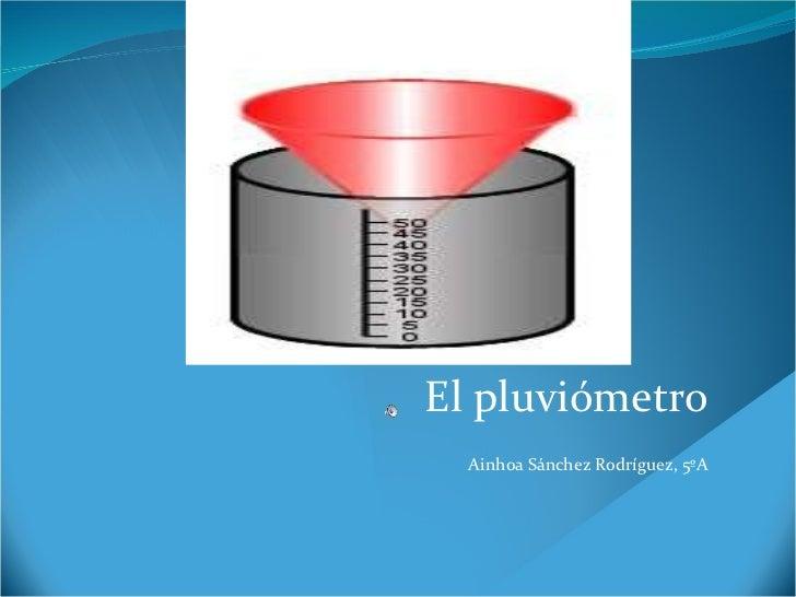 El pluviómetro Ainhoa Sánchez Rodríguez, 5ºA