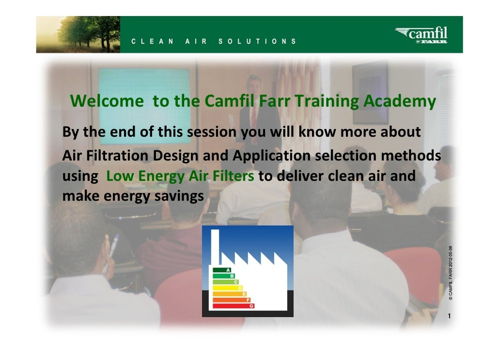 Welcome to the Camfil Farr Training AcademyBy the end of this session you will know more aboutAir Filtration Design and Ap...