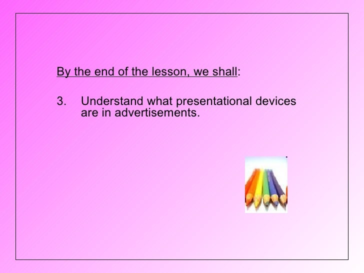 By the end of the lesson, we shall:3.   Understand what presentational devices     are in advertisements.