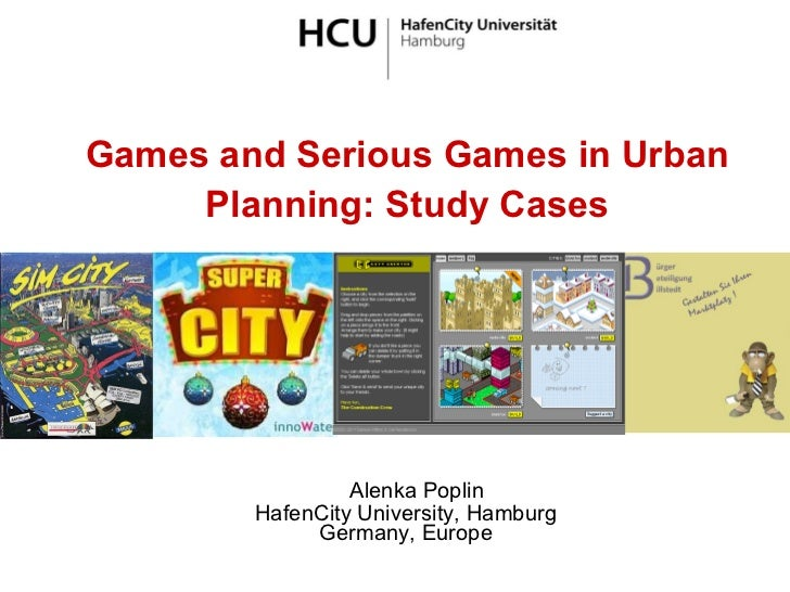 Games and Serious Games in Urban Planning: Study Cases Alenka Poplin HafenCity University, Hamburg Germany, Europe