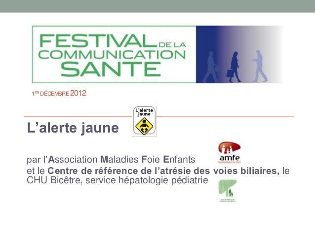 1ER DÉCEMBRE 2012L'alerte jaunepar l'Association Maladies Foie Enfantset le Centre de référence de l'atrésie des voies bil...