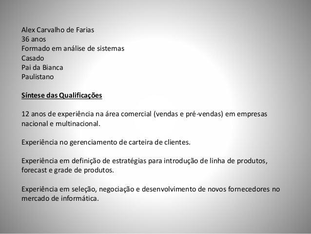 Alex Carvalho de Farias 36 anos Formado em análise de sistemas Casado Pai da Bianca Paulistano Síntese das Qualificações 1...