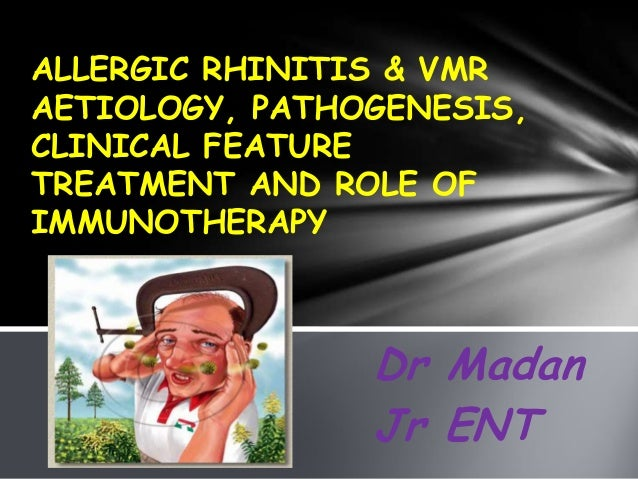 Dr Madan Jr ENT ALLERGIC RHINITIS & VMR AETIOLOGY, PATHOGENESIS, CLINICAL FEATURE TREATMENT AND ROLE OF IMMUNOTHERAPY