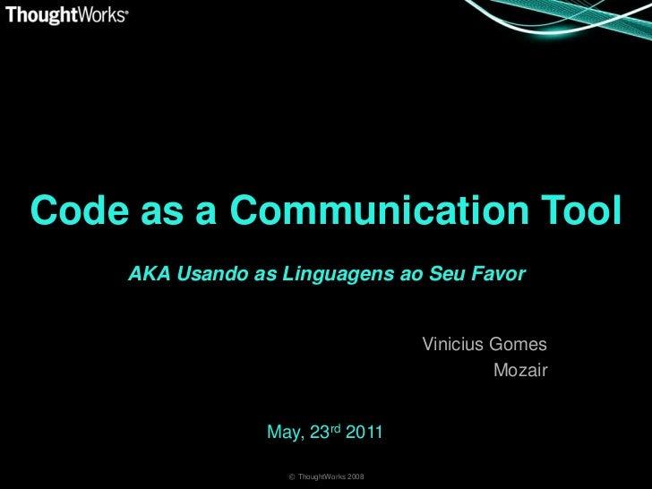 Code as a Communication Tool<br />AKA Usando as Linguagens ao Seu Favor<br />Vinicius Gomes<br />Mozair<br />May, 23rd 201...