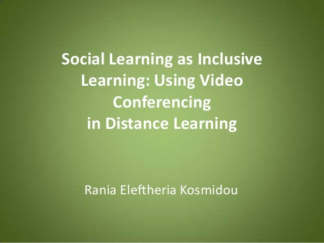 Social Learning as Inclusive  Learning: Using Video        Conferencing   in Distance Learning   Rania Eleftheria Kosmidou