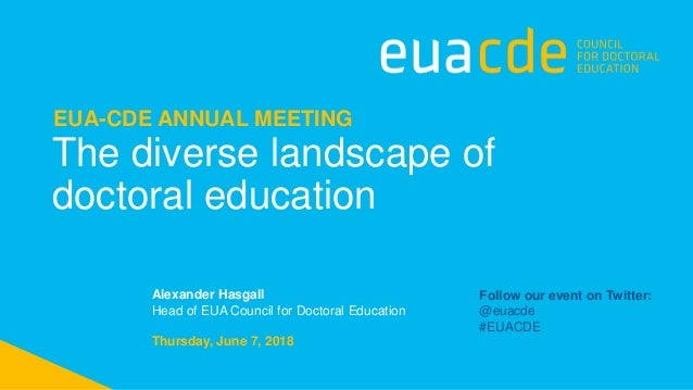 The diverse landscape of doctoral education EUA-CDE ANNUAL MEETING Thursday, June 7, 2018 Alexander Hasgall Head of EUA Co...