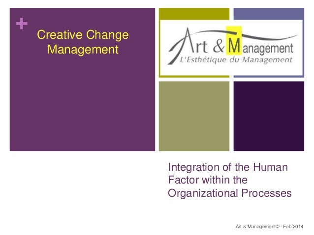 + Integration of the Human Factor within the Organizational Processes Art & Management© - Feb.2014 Creative Change Managem...