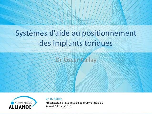 Dr Oscar Kallay Dr O. Kallay Présentation à la Société Belge d'Ophtalmologie Samedi 14 mars 2015 Systèmes d'aide au positi...