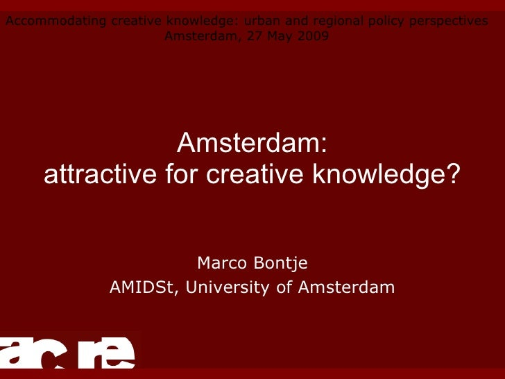 Amsterdam: attractive for creative knowledge? Marco Bontje AMIDSt, University of Amsterdam Accommodating creative knowledg...
