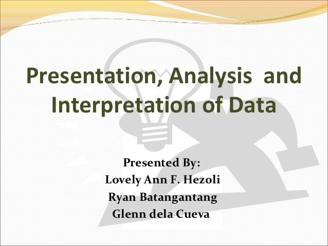Presentation, Analysis and  Interpretation of Data          Presented By:       Lovely Ann F. Hezoli       Ryan Batanganta...