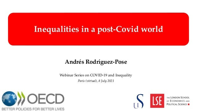 Inequalities in a post-Covid world Andrés Rodríguez-Pose Webinar Series on COVID-19 and Inequality Paris (virtual), 8 July...