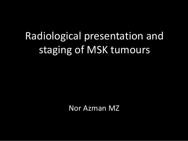 Radiological presentation and staging of MSK tumours Nor Azman MZ