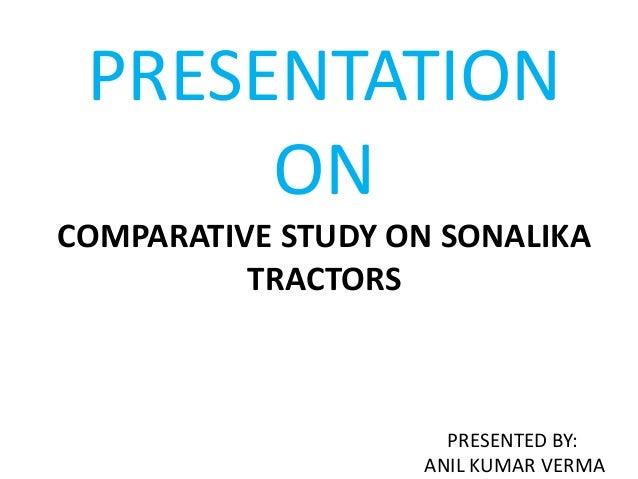 PRESENTATION ON COMPARATIVE STUDY ON SONALIKA TRACTORS  PRESENTED BY: ANIL KUMAR VERMA