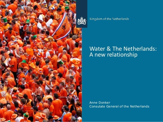 Water & The Netherlands: A new relationship Anne Donker Consulate General of the Netherlands