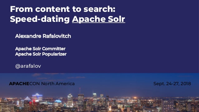 APACHECON North America Sept. 24-27, 2018 From content to search: Speed-dating Apache Solr Alexandre Rafalovitch Apache So...