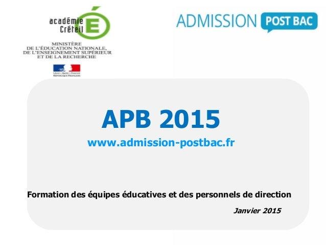 Formation des équipes éducatives et des personnels de direction Janvier 2015 APB 2015 www.admission-postbac.fr