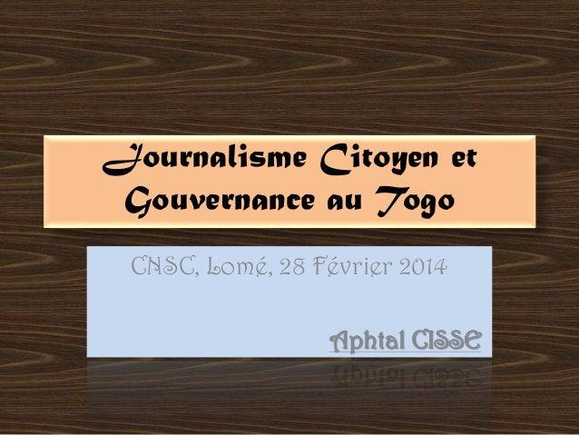 Journalisme Citoyen et Gouvernance au Togo CNSC, Lomé, 28 Février 2014 Aphtal CISSE