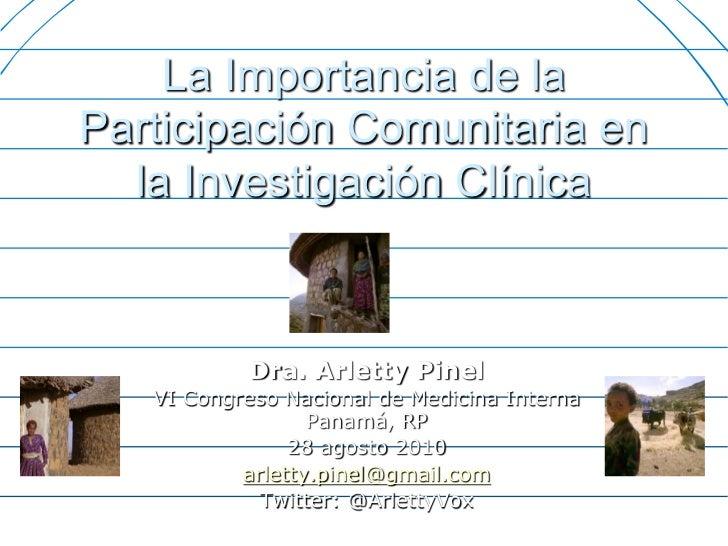 La Importancia de laParticipación Comunitaria en  la Investigación Clínica            Dra. Arletty Pinel   VI Congreso Nac...