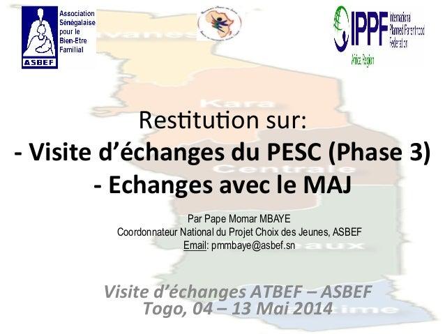 Res$tu$on  sur:  -‐  Visite  d'échanges  du  PESC  (Phase  3)  -‐  Echanges  avec  le  MAJ  Par Pape Momar MBAYE  Coordo...