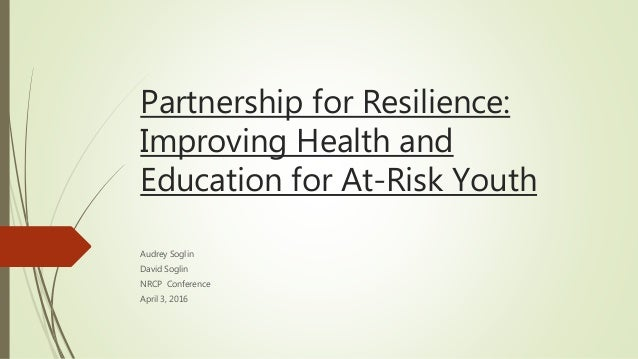 Partnership for Resilience: Improving Health and Education for At-Risk Youth Audrey Soglin David Soglin NRCP Conference Ap...