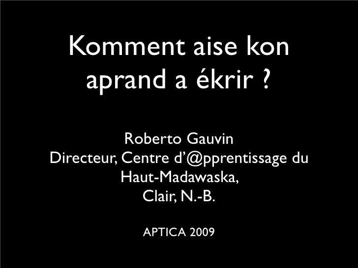 Komment aise kon    aprand a ékrir ?            Roberto Gauvin Directeur, Centre d'@pprentissage du            Haut-Madawa...