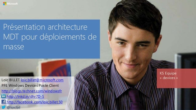 Présentation architecture MDT pour déploiements de masse KS Equipe « devices » Loïc BILLET loic.billet@microsoft.com PFE W...