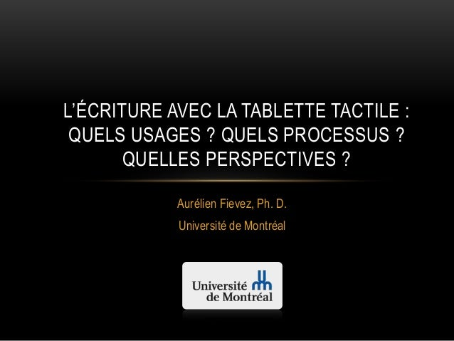 Aurélien Fievez, Ph. D. Université de Montréal L'ÉCRITURE AVEC LA TABLETTE TACTILE : QUELS USAGES ? QUELS PROCESSUS ? QUEL...