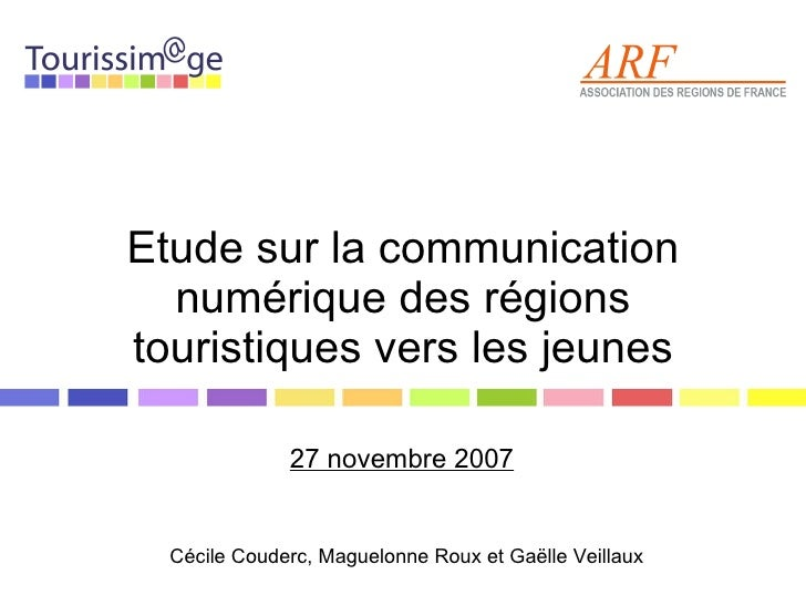 Etude sur la communication numérique des régions touristiques vers les jeunes 27 novembre 2007 Cécile Couderc, Maguelonne ...