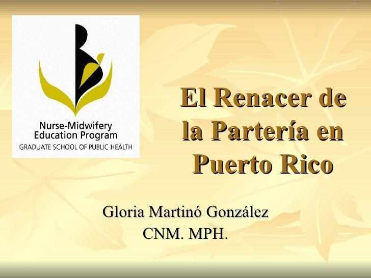 El Renacer de la Partería en Puerto Rico Gloria Martinó González CNM. MPH.