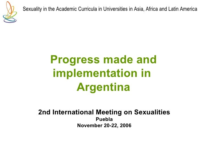 2nd International Meeting on Sexualities Puebla November 20-22, 2006 Progress made and implementation in   Argentina Sexua...