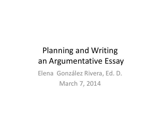 Planning and Writing an Argumentative Essay Elena González Rivera, Ed. D. March 7, 2014